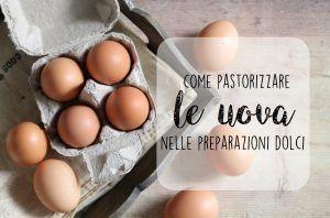 Come pastorizzare le uova nelle preparazioni dolci