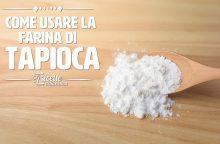 Farina di tapioca: proprietà, usi e ricette